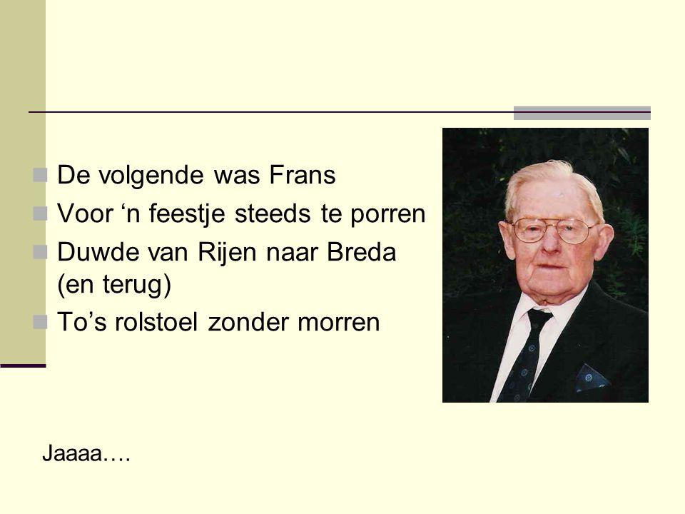  De volgende was Frans  Voor 'n feestje steeds te porren  Duwde van Rijen naar Breda (en terug)  To's rolstoel zonder morren Jaaaa….