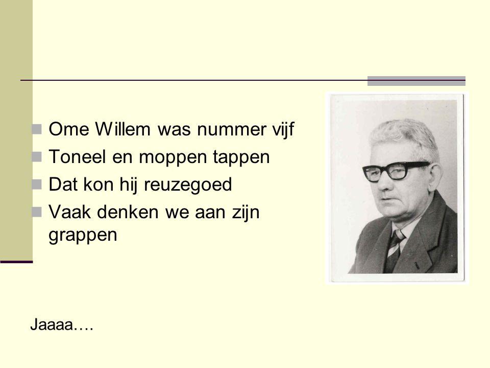  Ome Willem was nummer vijf  Toneel en moppen tappen  Dat kon hij reuzegoed  Vaak denken we aan zijn grappen Jaaaa….