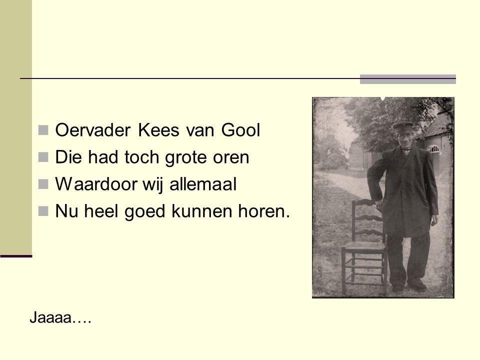  Oervader Kees van Gool  Die had toch grote oren  Waardoor wij allemaal  Nu heel goed kunnen horen. Jaaaa….