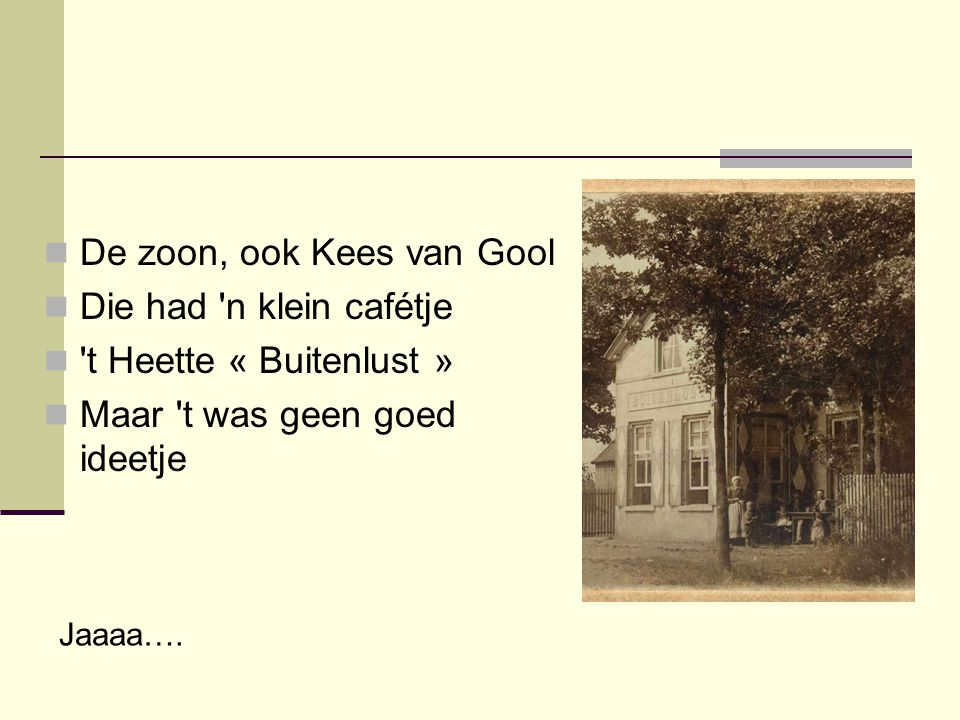  De zoon, ook Kees van Gool  Die had 'n klein cafétje  't Heette « Buitenlust »  Maar 't was geen goed ideetje Jaaaa….