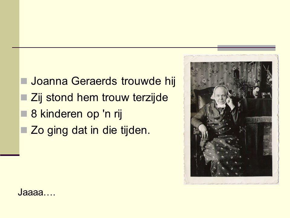  Joanna Geraerds trouwde hij  Zij stond hem trouw terzijde  8 kinderen op 'n rij  Zo ging dat in die tijden. Jaaaa….