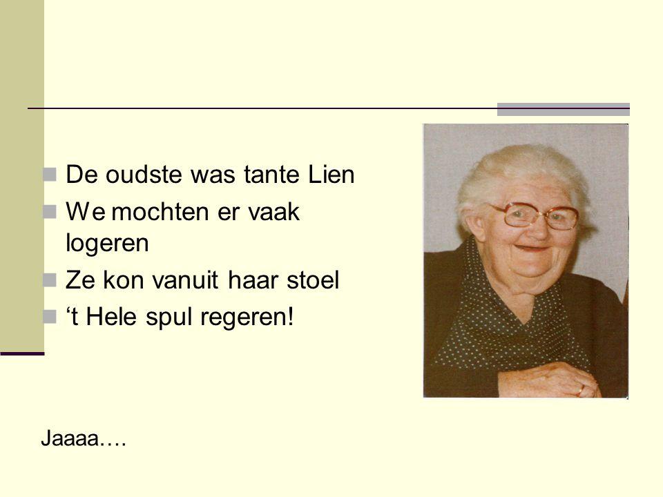  De oudste was tante Lien  We mochten er vaak logeren  Ze kon vanuit haar stoel  't Hele spul regeren! Jaaaa….