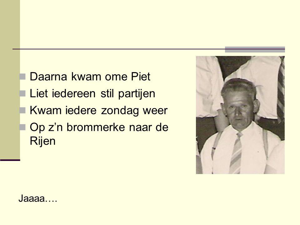 Daarna kwam ome Piet  Liet iedereen stil partijen  Kwam iedere zondag weer  Op z'n brommerke naar de Rijen Jaaaa….