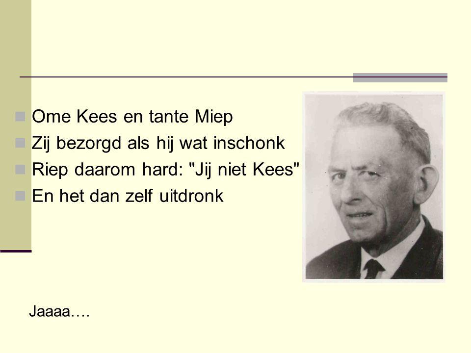  Ome Kees en tante Miep  Zij bezorgd als hij wat inschonk  Riep daarom hard: