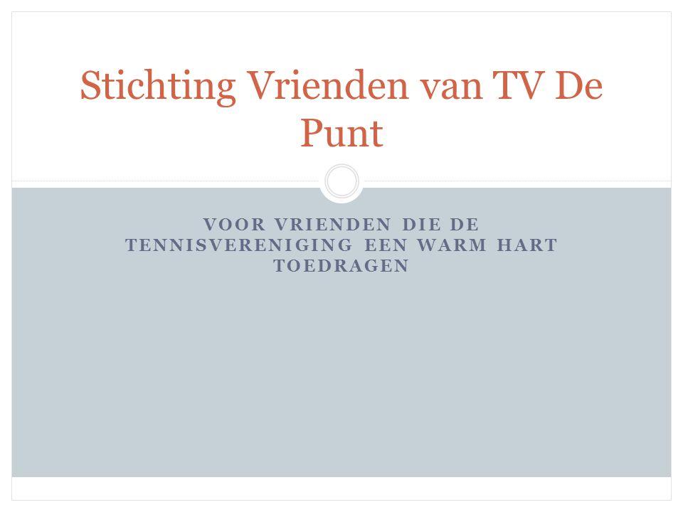 VOOR VRIENDEN DIE DE TENNISVERENIGING EEN WARM HART TOEDRAGEN Stichting Vrienden van TV De Punt