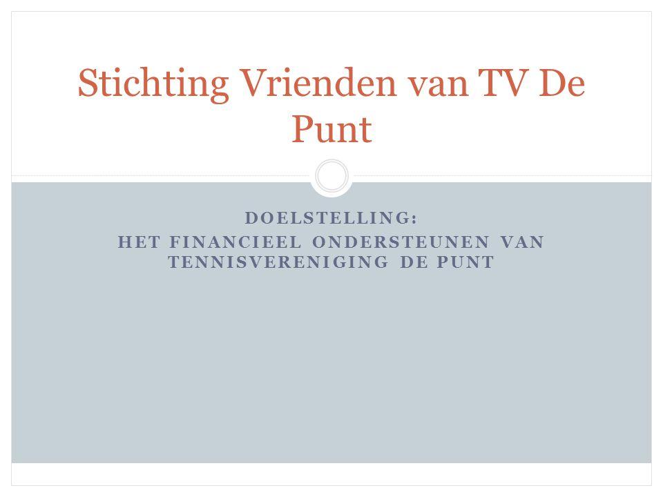DOELSTELLING: HET FINANCIEEL ONDERSTEUNEN VAN TENNISVERENIGING DE PUNT Stichting Vrienden van TV De Punt