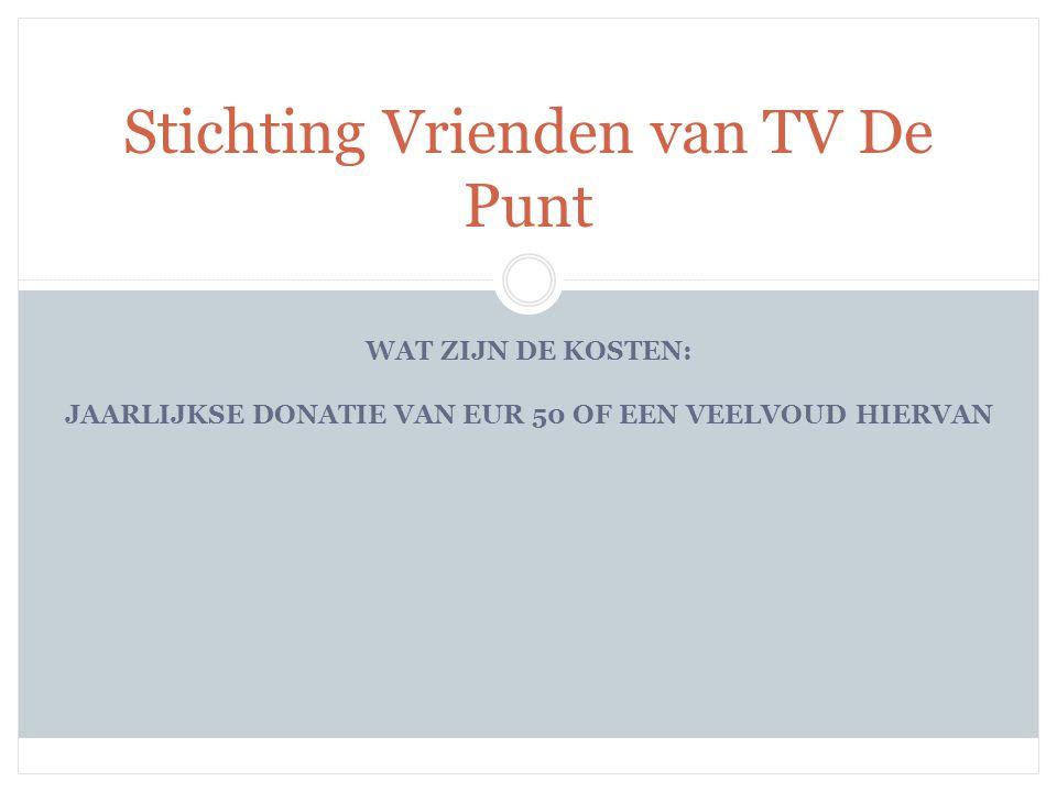 WAT ZIJN DE KOSTEN: JAARLIJKSE DONATIE VAN EUR 50 OF EEN VEELVOUD HIERVAN Stichting Vrienden van TV De Punt