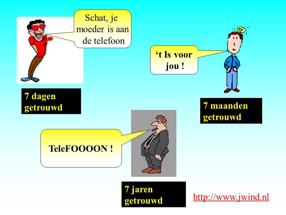 7 dagen getrouwd Schat, je moeder is aan de telefoon 7 maanden getrouwd 't Is voor jou ! 7 jaren getrouwd TeleFOOOON ! http://www.jwind.nl