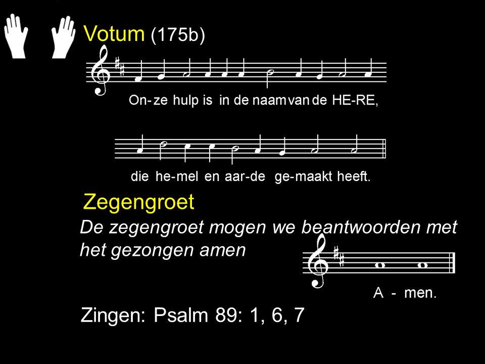 Votum (175b) Zegengroet Zingen: Psalm 89: 1, 6, 7 De zegengroet mogen we beantwoorden met het gezongen amen