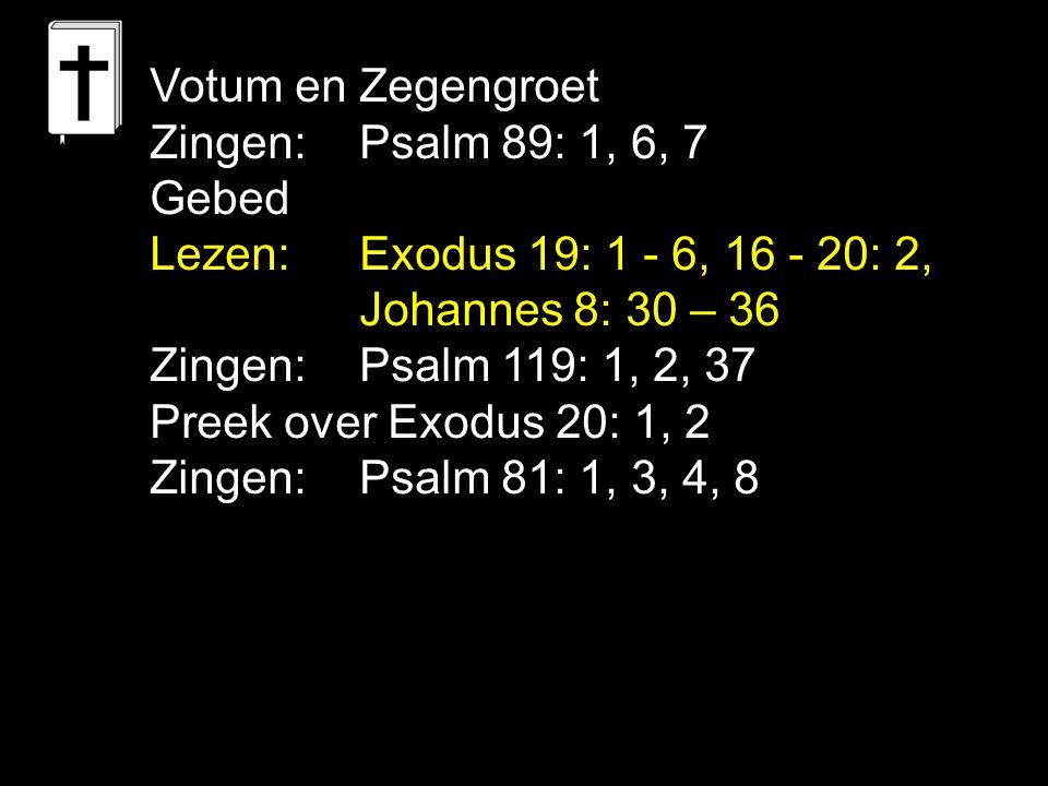 Votum en Zegengroet Zingen:Psalm 89: 1, 6, 7 Gebed Lezen: Exodus 19: 1 - 6, 16 - 20: 2, Johannes 8: 30 – 36 Zingen:Psalm 119: 1, 2, 37 Preek over Exodus 20: 1, 2 Zingen:Psalm 81: 1, 3, 4, 8