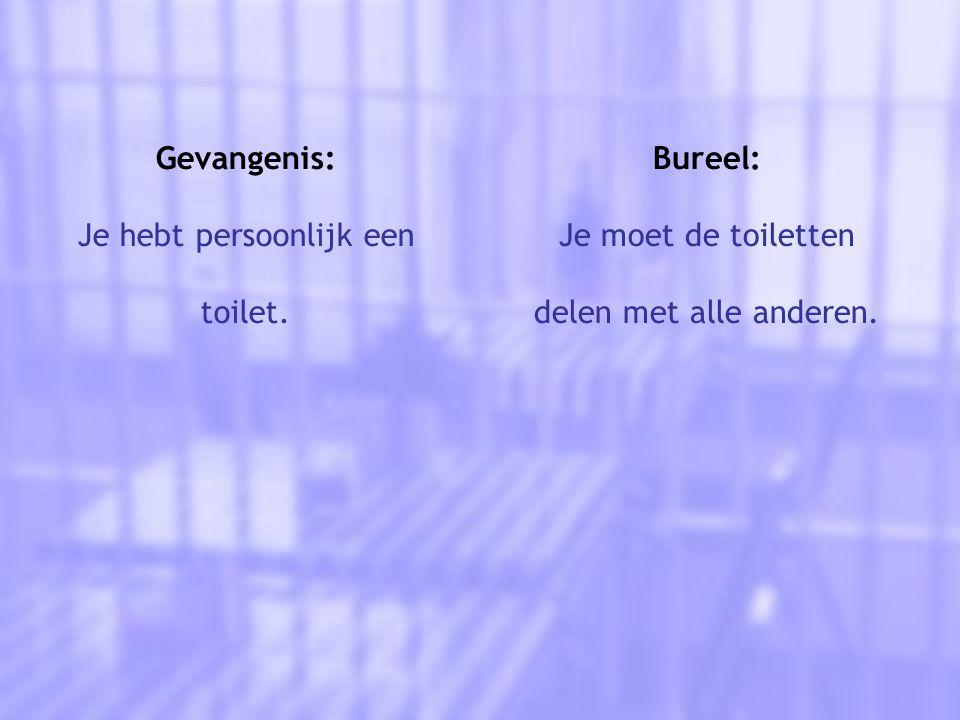 Gevangenis: Je hebt persoonlijk een toilet. Bureel: Je moet de toiletten delen met alle anderen.