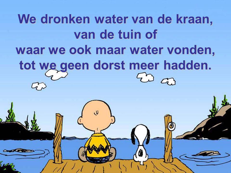 We dronken water van de kraan, van de tuin of waar we ook maar water vonden, tot we geen dorst meer hadden.