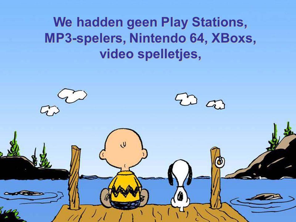 We hadden geen Play Stations, MP3-spelers, Nintendo 64, XBoxs, video spelletjes,