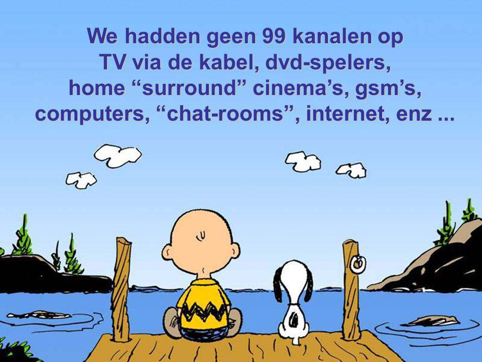We hadden geen 99 kanalen op TV via de kabel, dvd-spelers, home surround cinema's, gsm's, computers, chat-rooms , internet, enz...