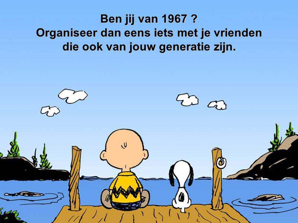 Ben jij van 1967 ? Organiseer dan eens iets met je vrienden die ook van jouw generatie zijn.