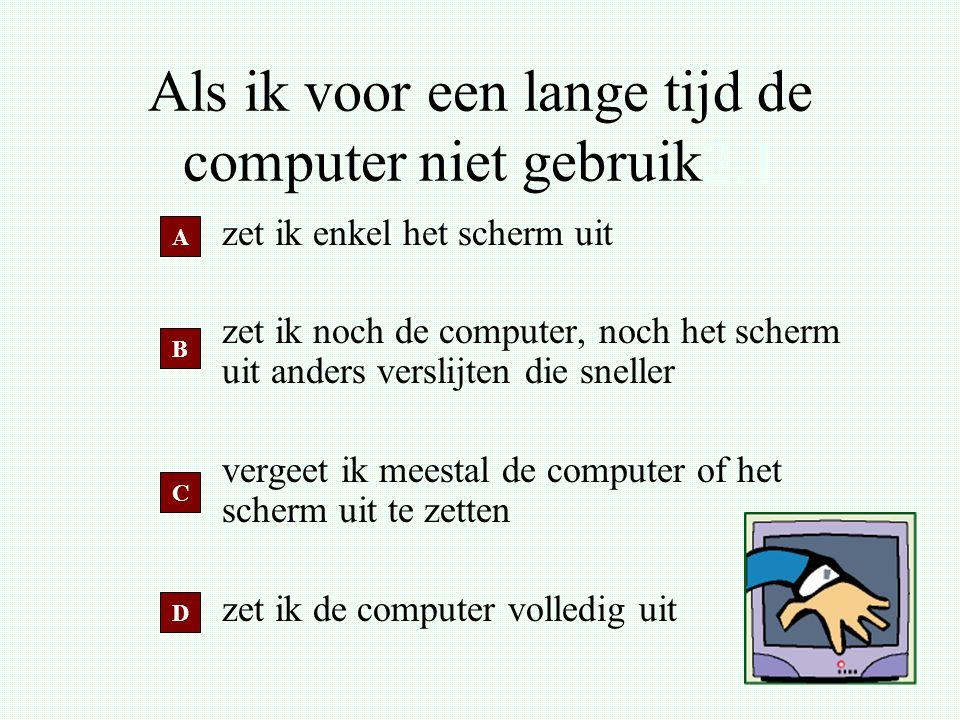 Als ik voor een lange tijd de computer niet gebruik2.2 zet ik enkel het scherm uit zet ik noch de computer, noch het scherm uit anders verslijten die sneller vergeet ik meestal de computer of het scherm uit te zetten zet ik de computer volledig uit A B D C