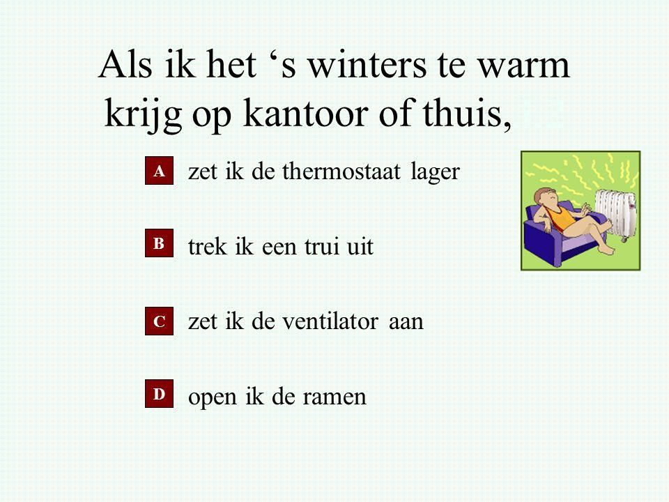 Als ik het 's winters te warm krijg op kantoor of thuis,3.3 zet ik de thermostaat lager trek ik een trui uit zet ik de ventilator aan open ik de ramen A B D C