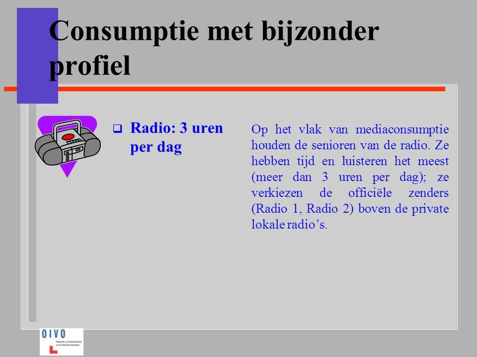 Consumptie met bijzonder profiel  Radio: 3 uren per dag Op het vlak van mediaconsumptie houden de senioren van de radio. Ze hebben tijd en luisteren