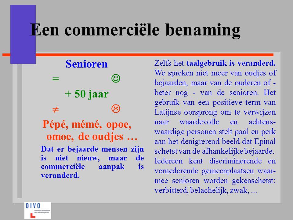 Een commerciële benaming Senioren =  + 50 jaar    Pépé, mémé, opoe, omoe, de oudjes … Dat er bejaarde mensen zijn is niet nieuw, maar de commerci