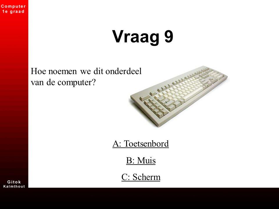 A: Toetsenbord B: Muis C: Scherm Vraag 9 Hoe noemen we dit onderdeel van de computer?