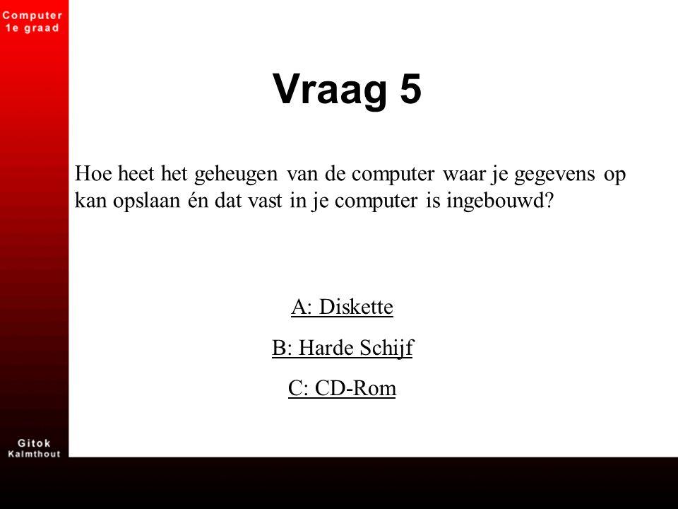 Hoe heet het geheugen van de computer waar je gegevens op kan opslaan én dat vast in je computer is ingebouwd? A: Diskette B: Harde Schijf C: CD-Rom V