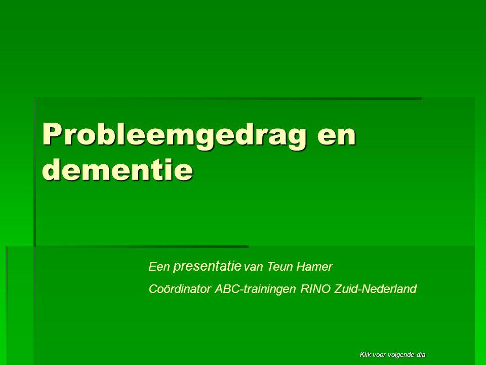 Klik voor volgende dia Probleemgedrag en dementie Een presentatie van Teun Hamer Coördinator ABC-trainingen RINO Zuid-Nederland