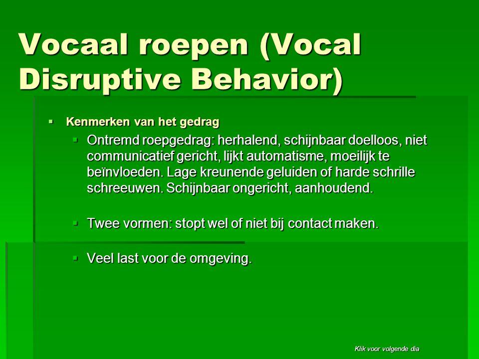 Klik voor volgende dia Vocaal roepen (Vocal Disruptive Behavior)  Kenmerken van het gedrag  Ontremd roepgedrag: herhalend, schijnbaar doelloos, niet