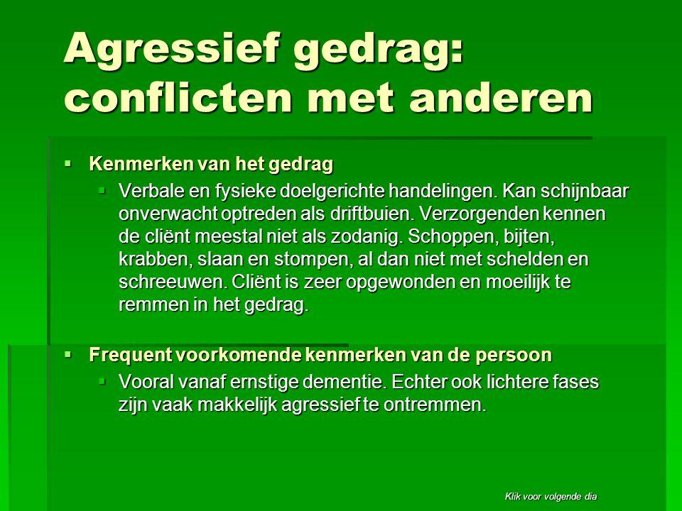 Klik voor volgende dia Agressief gedrag: conflicten met anderen  Kenmerken van het gedrag  Verbale en fysieke doelgerichte handelingen. Kan schijnba