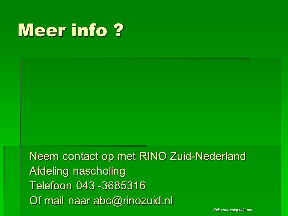 Klik voor volgende dia Meer info ? Neem contact op met RINO Zuid-Nederland Afdeling nascholing Telefoon 043 -3685316 Of mail naar abc@rinozuid.nl