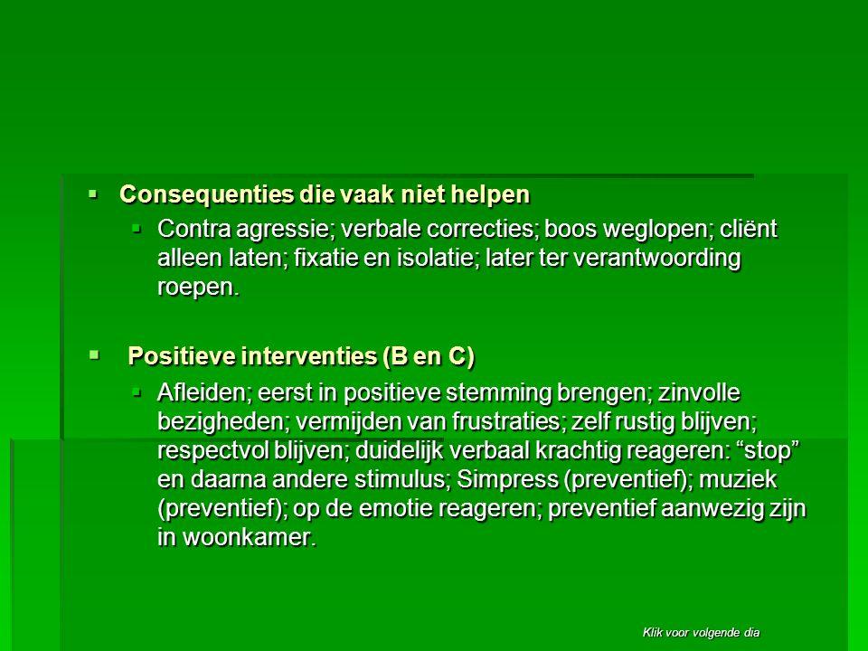 Klik voor volgende dia  Consequenties die vaak niet helpen  Contra agressie; verbale correcties; boos weglopen; cliënt alleen laten; fixatie en isol