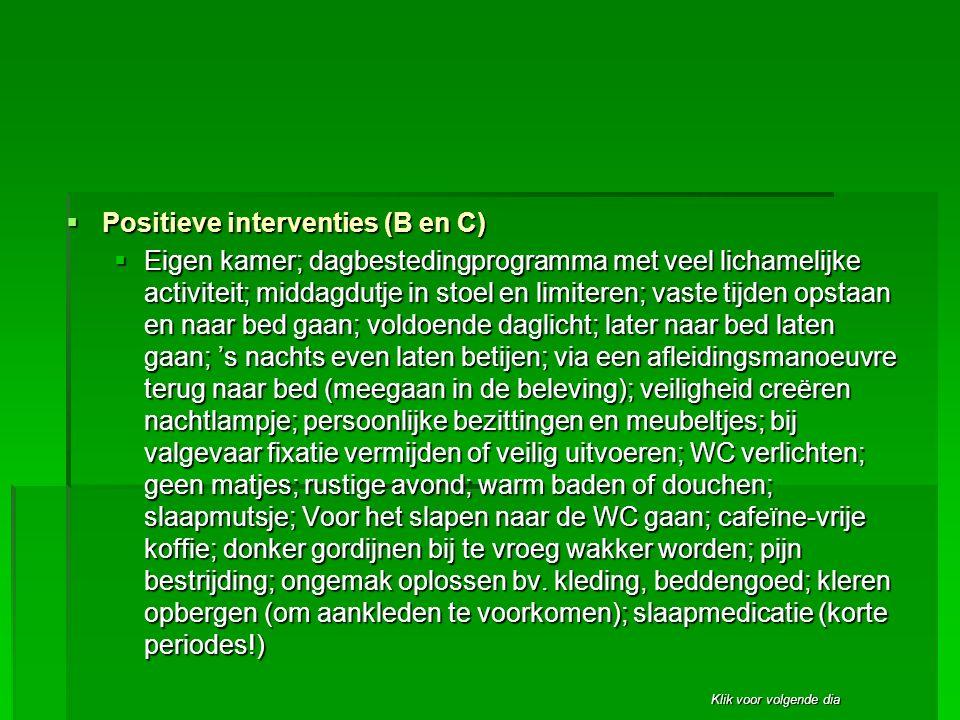 Klik voor volgende dia  Positieve interventies (B en C)  Eigen kamer; dagbestedingprogramma met veel lichamelijke activiteit; middagdutje in stoel e