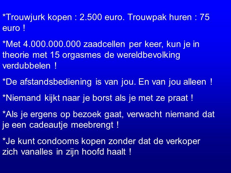*Trouwjurk kopen : 2.500 euro. Trouwpak huren : 75 euro ! *Met 4.000.000.000 zaadcellen per keer, kun je in theorie met 15 orgasmes de wereldbevolking