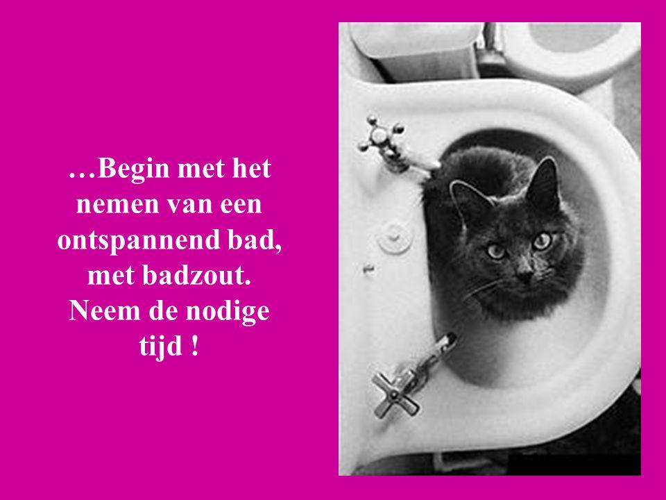 …Begin met het nemen van een ontspannend bad, met badzout. Neem de nodige tijd !