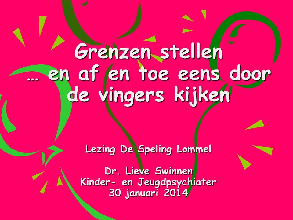 Grenzen stellen … en af en toe eens door de vingers kijken Lezing De Speling Lommel Dr. Lieve Swinnen Kinder- en Jeugdpsychiater 30 januari 2014