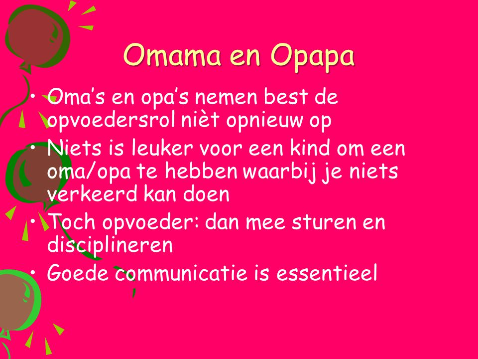 Omama en Opapa •Oma's en opa's nemen best de opvoedersrol nièt opnieuw op •Niets is leuker voor een kind om een oma/opa te hebben waarbij je niets ver
