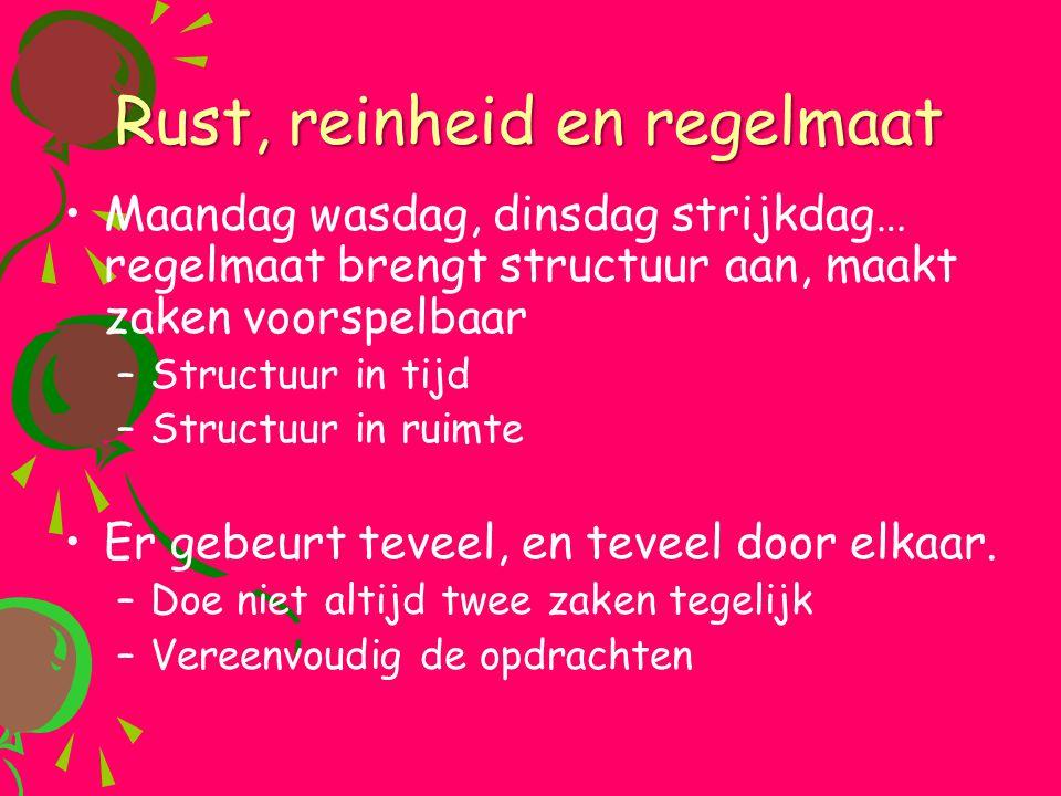 Rust, reinheid en regelmaat •Maandag wasdag, dinsdag strijkdag… regelmaat brengt structuur aan, maakt zaken voorspelbaar –Structuur in tijd –Structuur