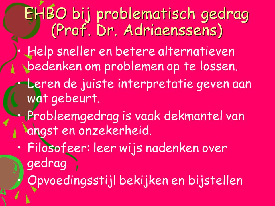 EHBO bij problematisch gedrag (Prof. Dr. Adriaenssens) •Help sneller en betere alternatieven bedenken om problemen op te lossen. •Leren de juiste inte