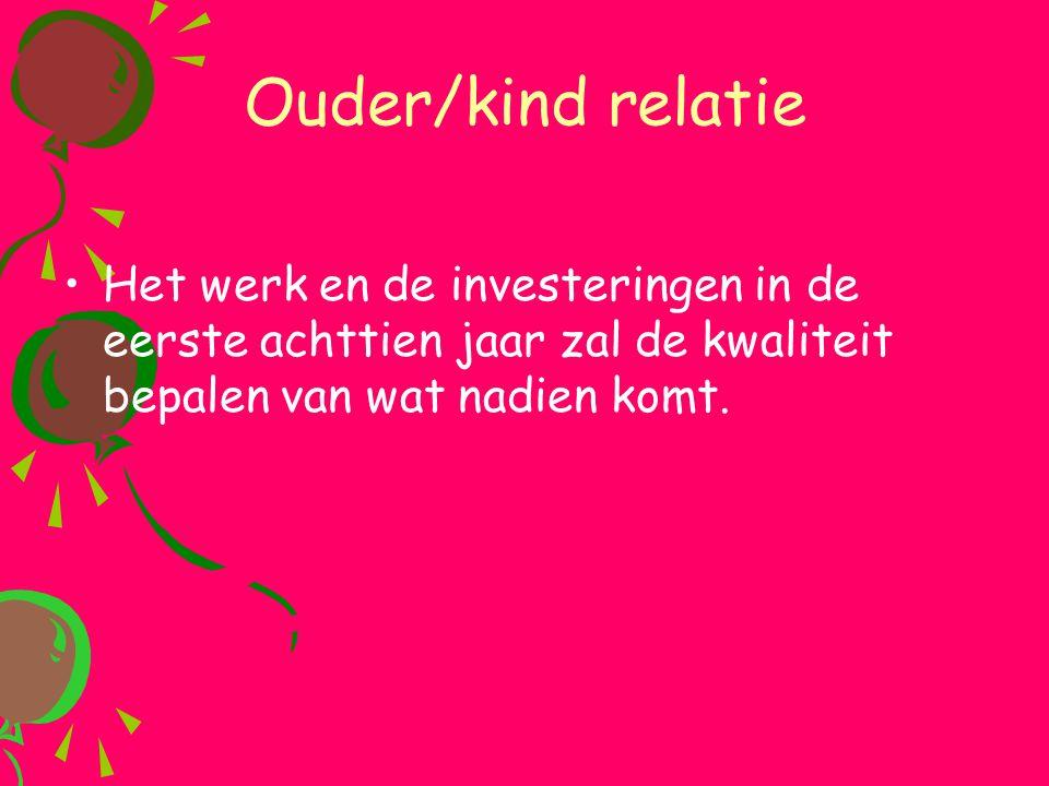 Ouder/kind relatie •Het werk en de investeringen in de eerste achttien jaar zal de kwaliteit bepalen van wat nadien komt.