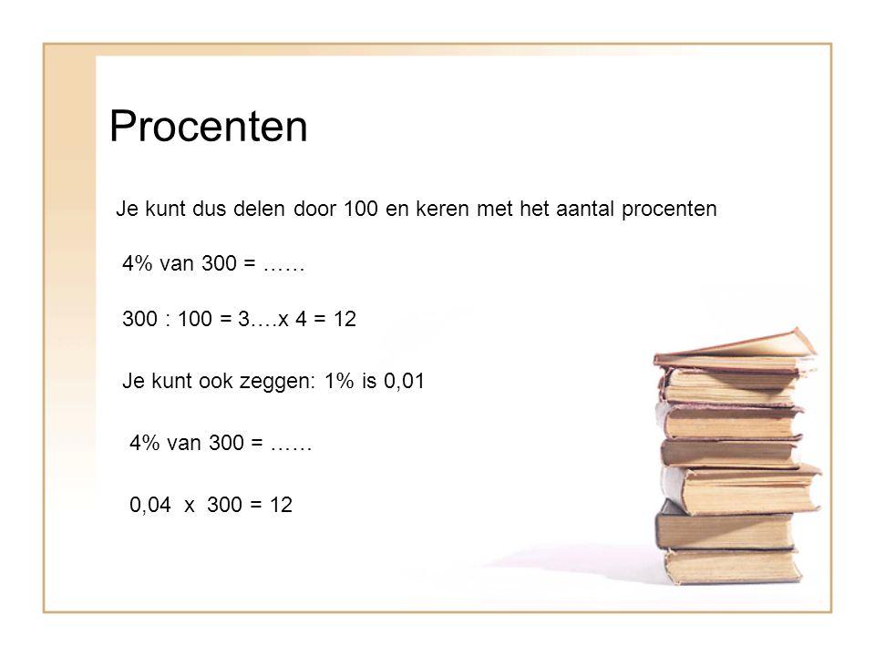 Procenten Je kunt dus delen door 100 en keren met het aantal procenten 4% van 300 = …… 300 : 100 = 3….x 4 = 12 Je kunt ook zeggen: 1% is 0,01 4% van 300 = …… 0,04 x 300 = 12