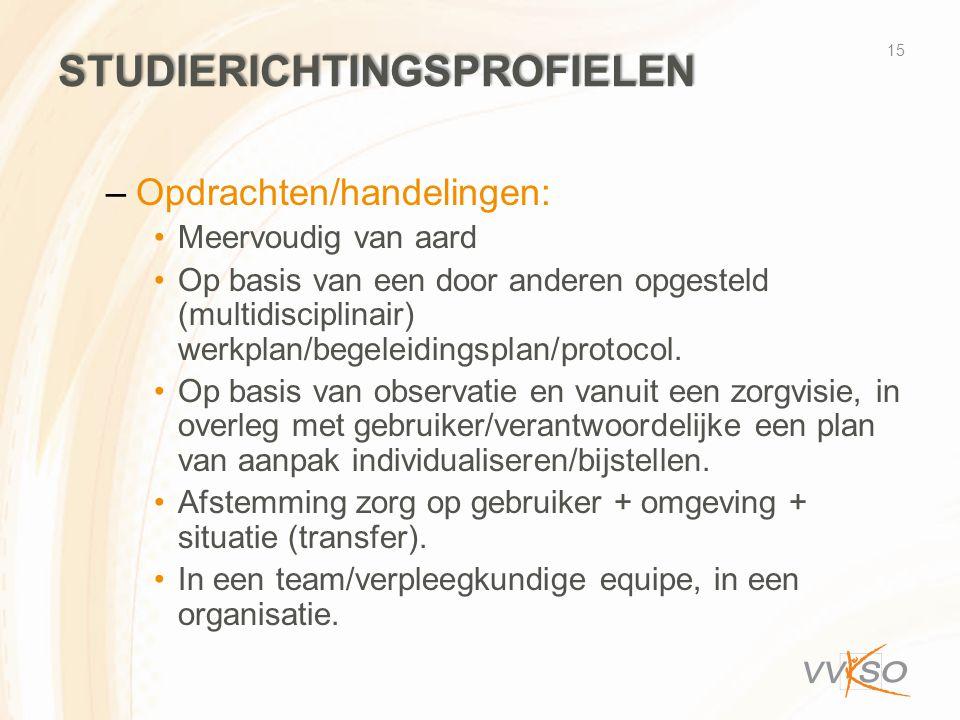 STUDIERICHTINGSPROFIELEN –Opdrachten/handelingen: •Meervoudig van aard •Op basis van een door anderen opgesteld (multidisciplinair) werkplan/begeleidi