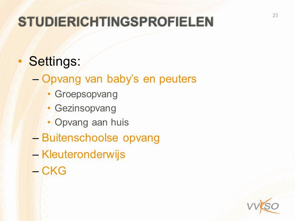 STUDIERICHTINGSPROFIELEN •Settings: –Opvang van baby's en peuters •Groepsopvang •Gezinsopvang •Opvang aan huis –Buitenschoolse opvang –Kleuteronderwijs –CKG 23