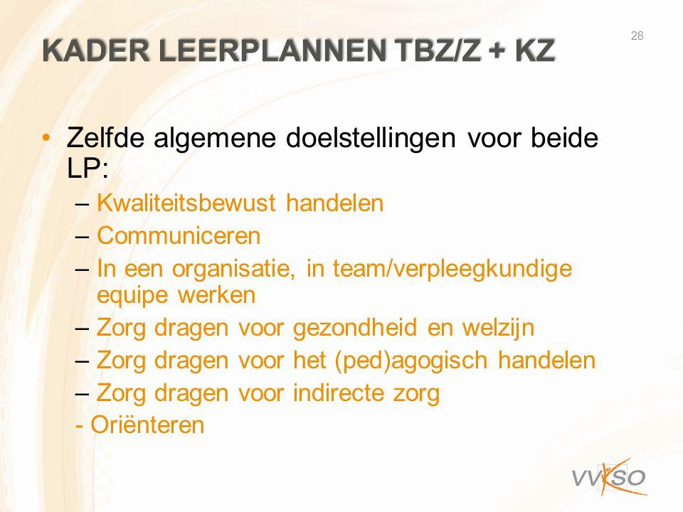 KADER LEERPLANNEN TBZ/Z + KZ •Zelfde algemene doelstellingen voor beide LP: –Kwaliteitsbewust handelen –Communiceren –In een organisatie, in team/verpleegkundige equipe werken –Zorg dragen voor gezondheid en welzijn –Zorg dragen voor het (ped)agogisch handelen –Zorg dragen voor indirecte zorg - Oriënteren 28