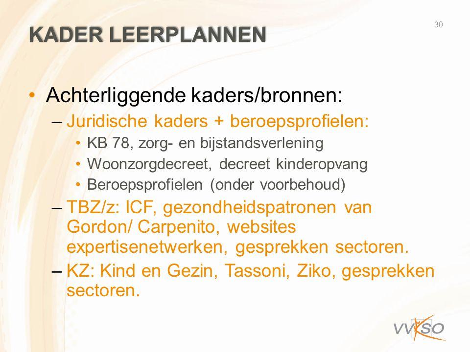 KADER LEERPLANNEN •Achterliggende kaders/bronnen: –Juridische kaders + beroepsprofielen: •KB 78, zorg- en bijstandsverlening •Woonzorgdecreet, decreet kinderopvang •Beroepsprofielen (onder voorbehoud) –TBZ/z: ICF, gezondheidspatronen van Gordon/ Carpenito, websites expertisenetwerken, gesprekken sectoren.