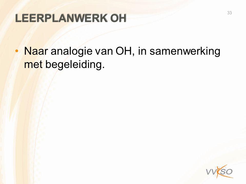 LEERPLANWERK OH •Naar analogie van OH, in samenwerking met begeleiding. 33