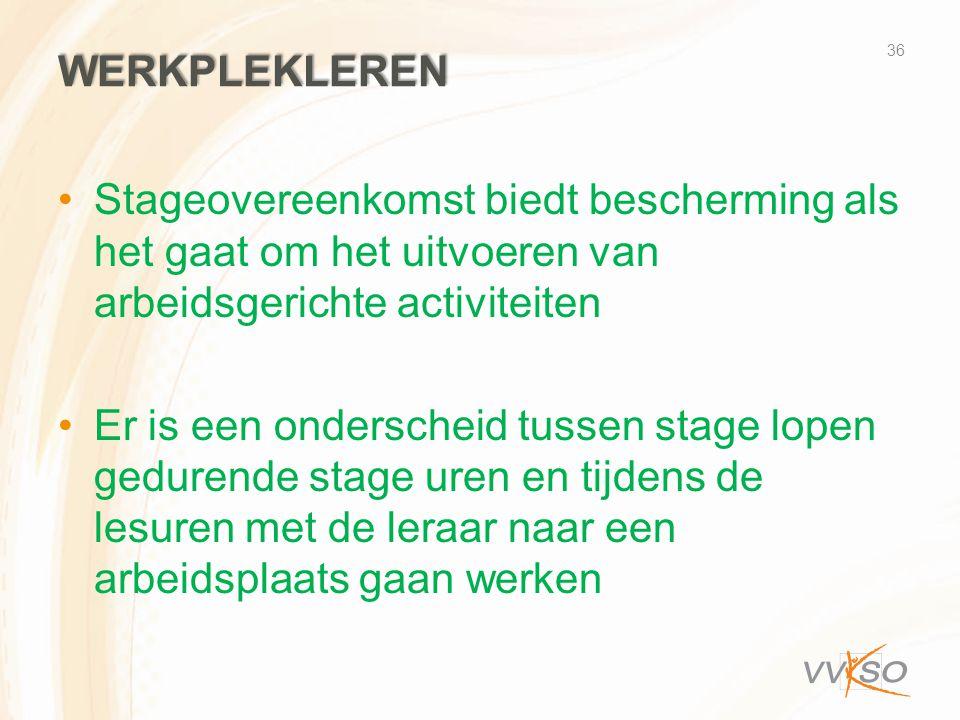 WERKPLEKLEREN •Stageovereenkomst biedt bescherming als het gaat om het uitvoeren van arbeidsgerichte activiteiten •Er is een onderscheid tussen stage lopen gedurende stage uren en tijdens de lesuren met de leraar naar een arbeidsplaats gaan werken 36