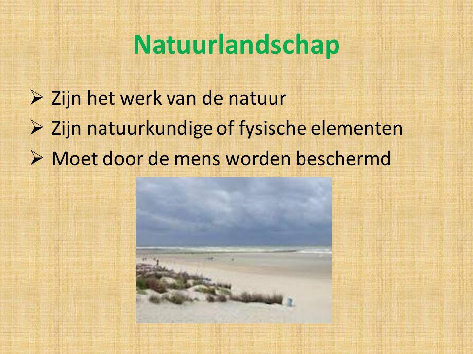 Natuurlandschap  Zijn het werk van de natuur  Zijn natuurkundige of fysische elementen  Moet door de mens worden beschermd