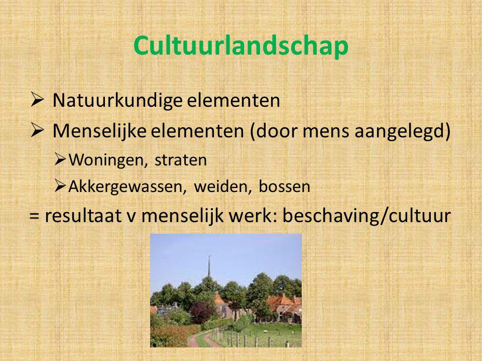 Cultuurlandschap  Natuurkundige elementen  Menselijke elementen (door mens aangelegd)  Woningen, straten  Akkergewassen, weiden, bossen = resultaa