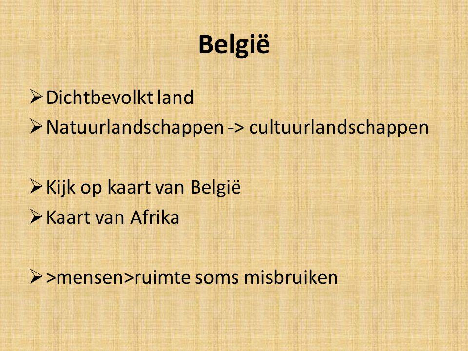 België  Dichtbevolkt land  Natuurlandschappen -> cultuurlandschappen  Kijk op kaart van België  Kaart van Afrika  >mensen>ruimte soms misbruiken