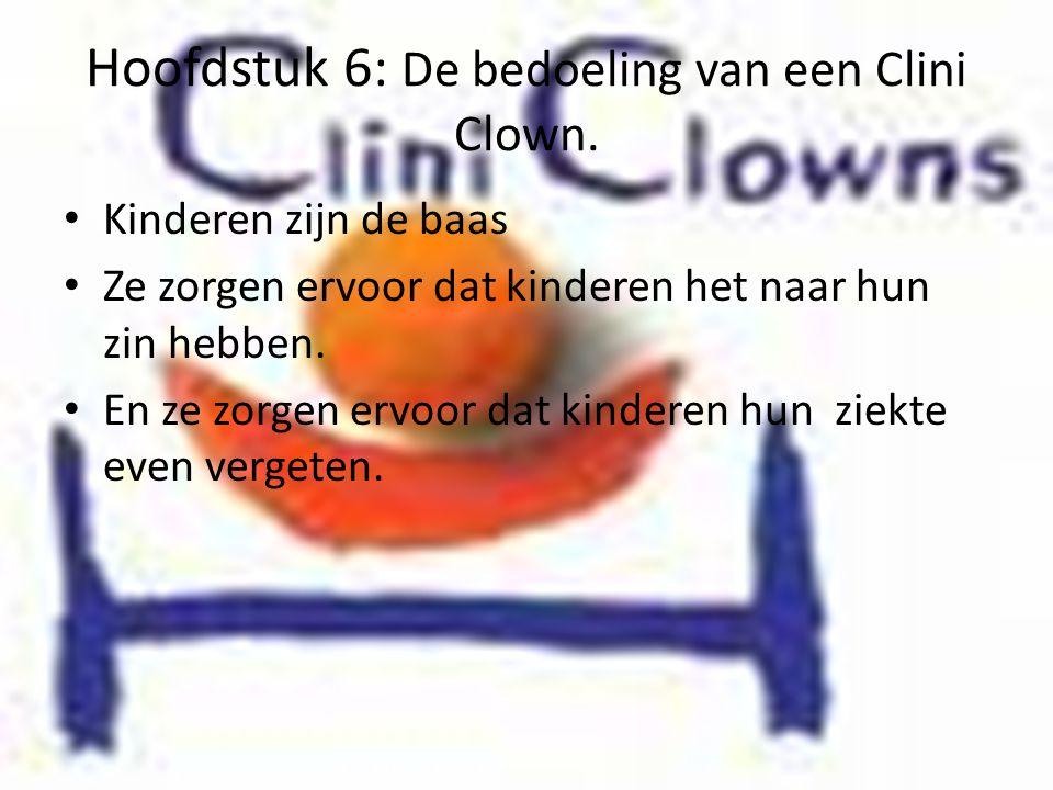 Hoofdstuk 6: De bedoeling van een Clini Clown. • Kinderen zijn de baas • Ze zorgen ervoor dat kinderen het naar hun zin hebben. • En ze zorgen ervoor