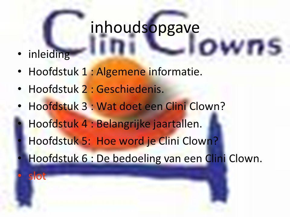inhoudsopgave • inleiding • Hoofdstuk 1 : Algemene informatie. • Hoofdstuk 2 : Geschiedenis. • Hoofdstuk 3 : Wat doet een Clini Clown? • Hoofdstuk 4 :